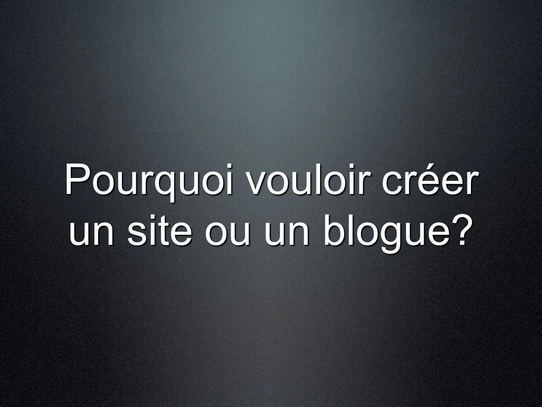 Pourquoi vouloir créer un site ou un blogue?