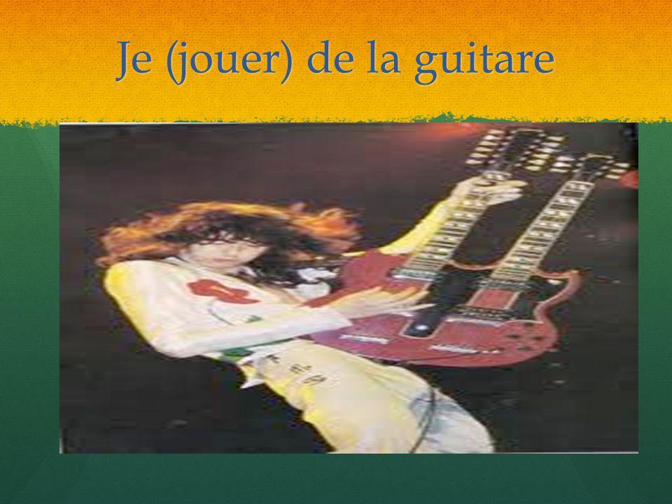 Je (jouer) de la guitare