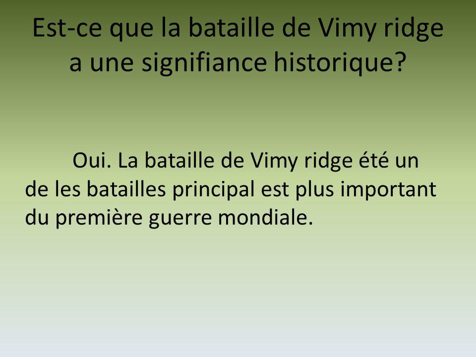 Est-ce que la bataille de Vimy ridge a une signifiance historique? Oui. La bataille de Vimy ridge été un de les batailles principal est plus important