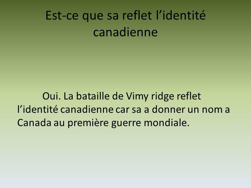 Est-ce que sa reflet l'identité canadienne Oui. La bataille de Vimy ridge reflet l'identité canadienne car sa a donner un nom a Canada au première gue