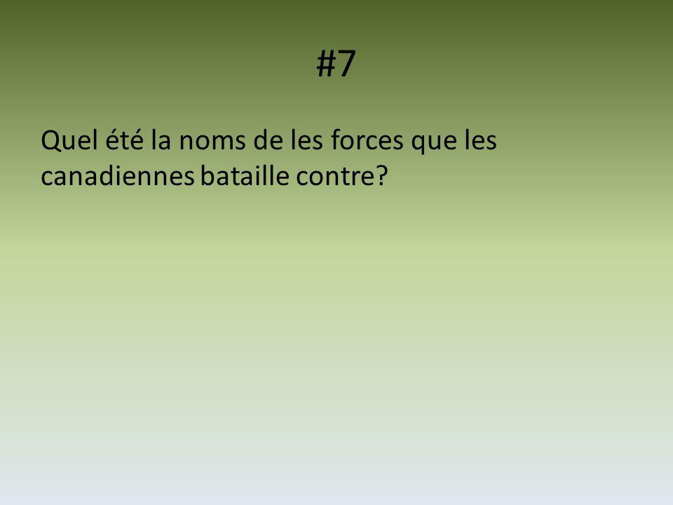#7 Quel été la noms de les forces que les canadiennes bataille contre?