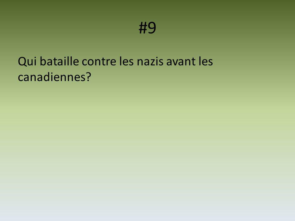 #9 Qui bataille contre les nazis avant les canadiennes?