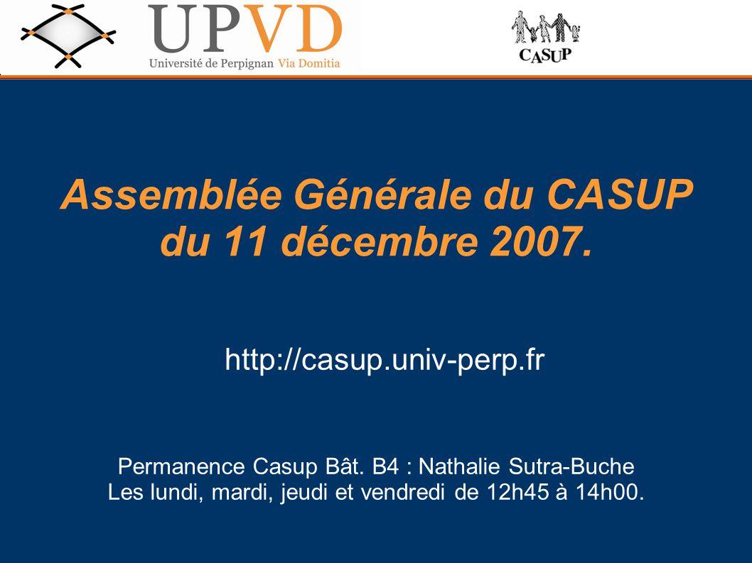 Assemblée Générale du CASUP du 11 décembre 2007. http://casup.univ-perp.fr Permanence Casup Bât. B4 : Nathalie Sutra-Buche Les lundi, mardi, jeudi et