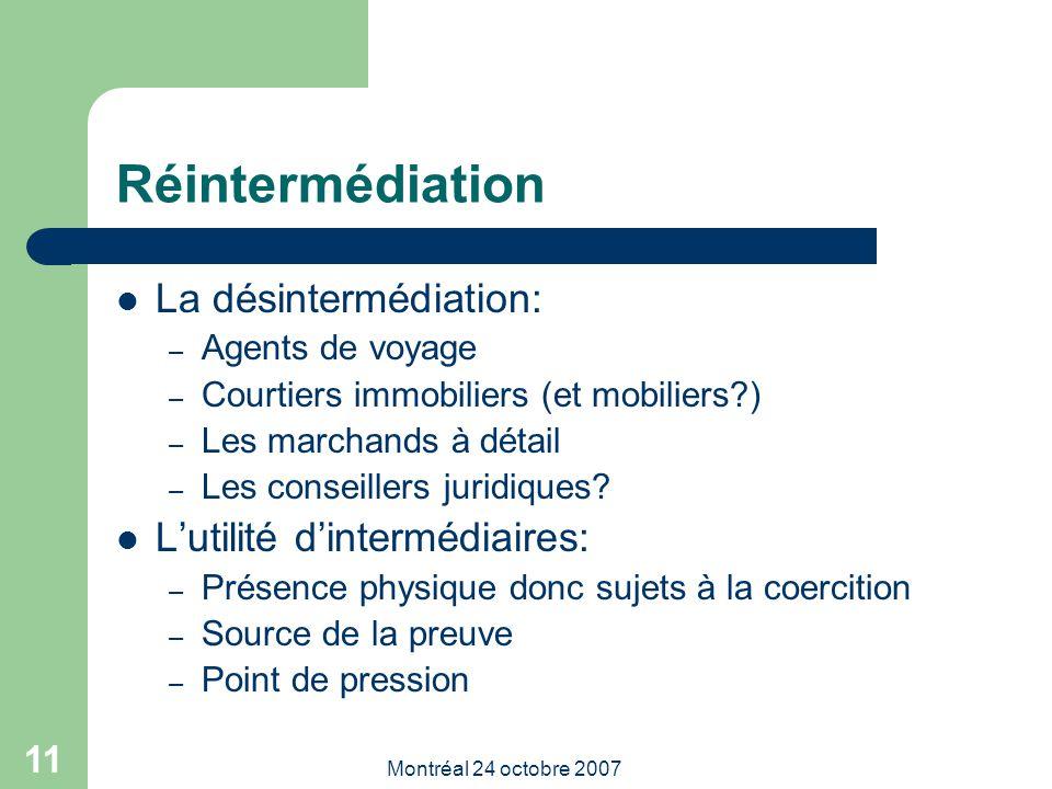 Montréal 24 octobre 2007 11 Réintermédiation La désintermédiation: – Agents de voyage – Courtiers immobiliers (et mobiliers?) – Les marchands à détail – Les conseillers juridiques.