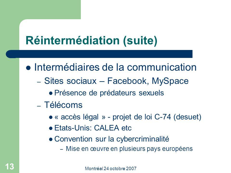 Montréal 24 octobre 2007 13 Réintermédiation (suite) Intermédiaires de la communication – Sites sociaux – Facebook, MySpace Présence de prédateurs sexuels – Télécoms « accès légal » - projet de loi C-74 (desuet) Etats-Unis: CALEA etc Convention sur la cybercriminalité – Mise en œuvre en plusieurs pays européens