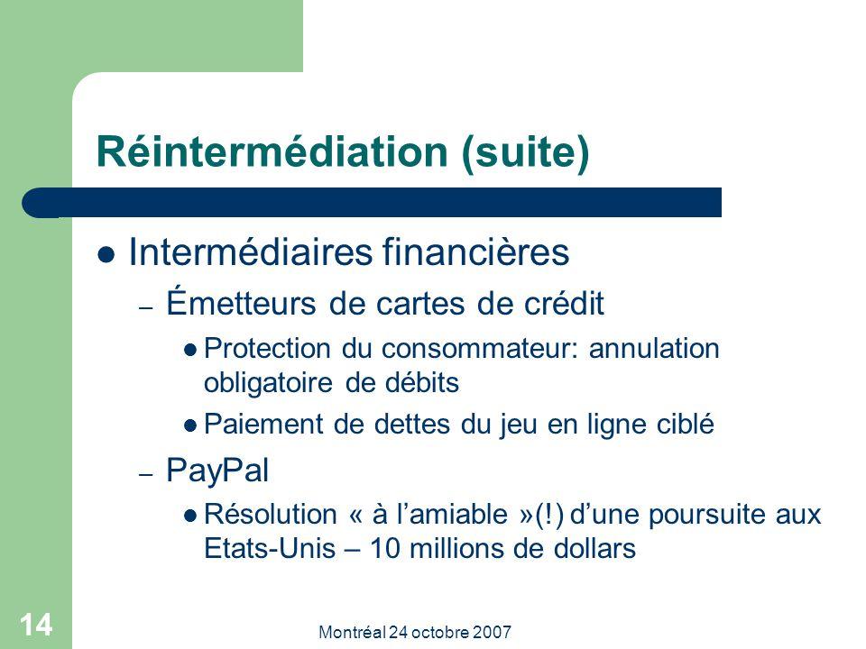 Montréal 24 octobre 2007 14 Réintermédiation (suite) Intermédiaires financières – Émetteurs de cartes de crédit Protection du consommateur: annulation obligatoire de débits Paiement de dettes du jeu en ligne ciblé – PayPal Résolution « à l'amiable »(!) d'une poursuite aux Etats-Unis – 10 millions de dollars