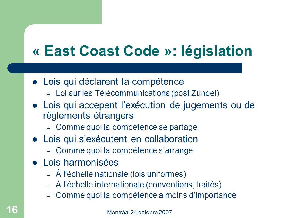 Montréal 24 octobre 2007 16 « East Coast Code »: législation Lois qui déclarent la compétence – Loi sur les Télécommunications (post Zundel) Lois qui accepent l'exécution de jugements ou de règlements étrangers – Comme quoi la compétence se partage Lois qui s'exécutent en collaboration – Comme quoi la compétence s'arrange Lois harmonisées – À l'échelle nationale (lois uniformes) – À l'échelle internationale (conventions, traités) – Comme quoi la compétence a moins d'importance