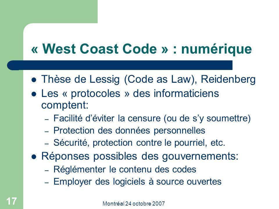 Montréal 24 octobre 2007 17 « West Coast Code » : numérique Thèse de Lessig (Code as Law), Reidenberg Les « protocoles » des informaticiens comptent: – Facilité d'éviter la censure (ou de s'y soumettre) – Protection des données personnelles – Sécurité, protection contre le pourriel, etc.