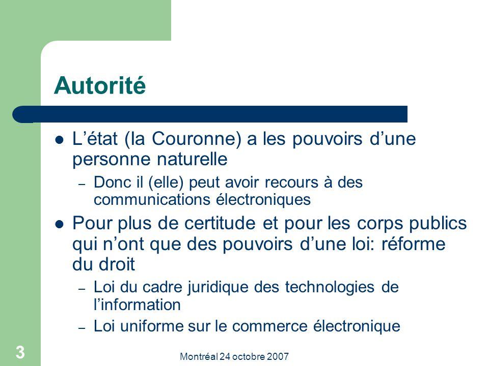 Montréal 24 octobre 2007 3 Autorité L'état (Ia Couronne) a les pouvoirs d'une personne naturelle – Donc il (elle) peut avoir recours à des communications électroniques Pour plus de certitude et pour les corps publics qui n'ont que des pouvoirs d'une loi: réforme du droit – Loi du cadre juridique des technologies de l'information – Loi uniforme sur le commerce électronique