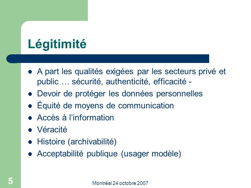 Montréal 24 octobre 2007 5 Légitimité A part les qualités exigées par les secteurs privé et public … sécurité, authenticité, efficacité - Devoir de protéger les données personnelles Équité de moyens de communication Accès à l'information Véracité Histoire (archivabilité) Acceptabilité publique (usager modèle)