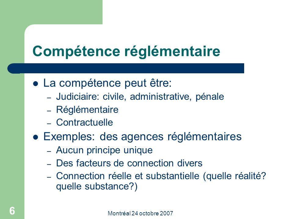 Montréal 24 octobre 2007 6 Compétence réglémentaire La compétence peut être: – Judiciaire: civile, administrative, pénale – Réglémentaire – Contractuelle Exemples: des agences réglémentaires – Aucun principe unique – Des facteurs de connection divers – Connection réelle et substantielle (quelle réalité.