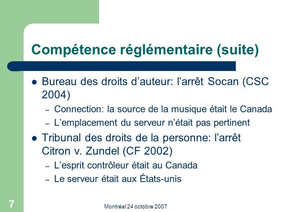 Montréal 24 octobre 2007 7 Compétence réglémentaire (suite) Bureau des droits d'auteur: l'arrêt Socan (CSC 2004) – Connection: la source de la musique était le Canada – L'emplacement du serveur n'était pas pertinent Tribunal des droits de la personne: l'arrêt Citron v.