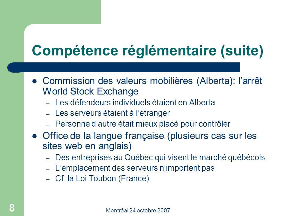 Montréal 24 octobre 2007 9 Compétence réglémentaire (suite) Commission canadienne de la protection de la vie privée – La Commission a refusé de répondre à une plainte – L'intimée était aux Etats-Unis – Impossibilité de contraindre de la preuve – Le législateur n'avait pas d'intention extraterritoriale – MAIS la Cour fédérale ne partageait pas cet avis: – La Commission devait faire une enquête même sans beaucoup d'espoir de pouvoir y donner suite – Lawson v Accusearch Inc (Abika.com), 2007 CF125 – http://decisions.fct-cf.gc.ca/fr/2007/2007cf125/2007cf125.html http://decisions.fct-cf.gc.ca/fr/2007/2007cf125/2007cf125.html