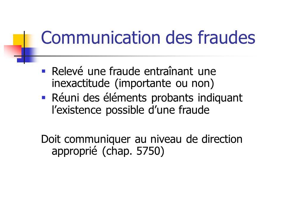 Communication des fraudes  Relevé une fraude entraînant une inexactitude (importante ou non)  Réuni des éléments probants indiquant l'existence possible d'une fraude Doit communiquer au niveau de direction approprié (chap.