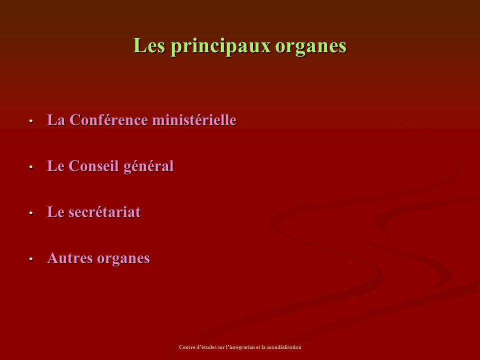 Centre d'études sur l'intégration et la mondialisation Les principaux organes La Conférence ministérielle La Conférence ministérielle Le Conseil génér