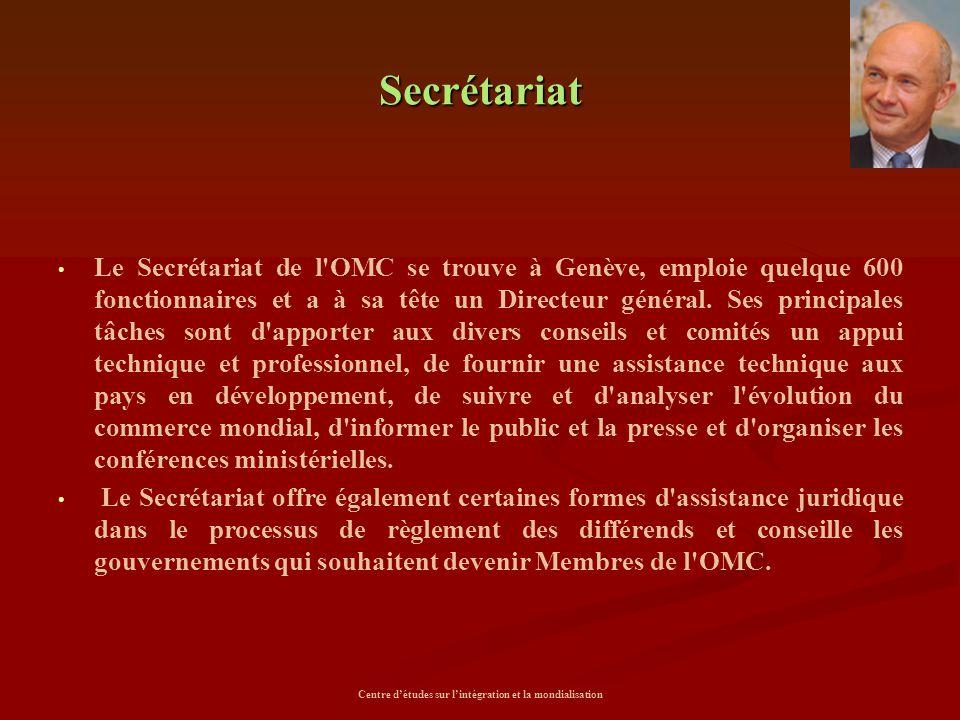 Centre d'études sur l'intégration et la mondialisation Secrétariat Le Secrétariat de l'OMC se trouve à Genève, emploie quelque 600 fonctionnaires et a