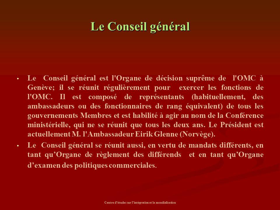 Centre d'études sur l'intégration et la mondialisation Le Conseil général Le Conseil général est l'Organe de décision suprême de l'OMC à Genève; il se