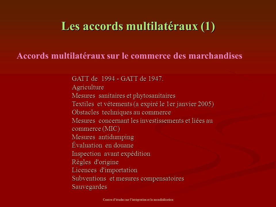 Centre d'études sur l'intégration et la mondialisation Les accords multilatéraux (1) Accords multilatéraux sur le commerce des marchandises GATT de 19