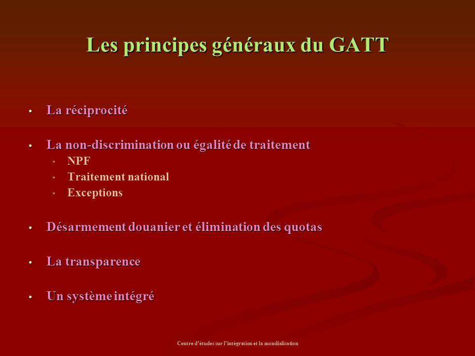 Centre d'études sur l'intégration et la mondialisation Les principes généraux du GATT La réciprocité La réciprocité La non-discrimination ou égalité d
