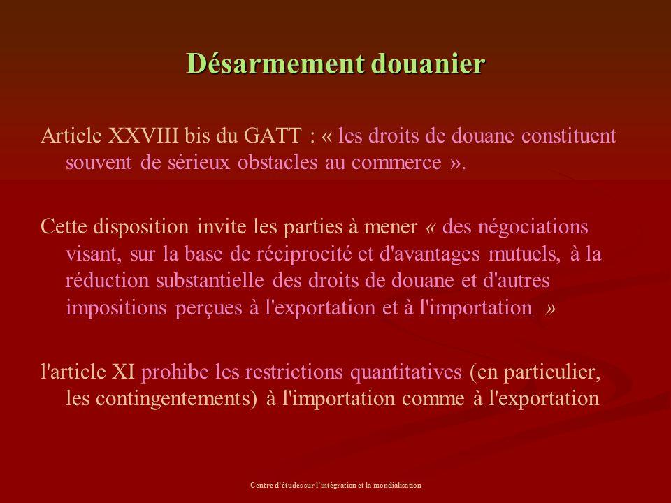 Centre d'études sur l'intégration et la mondialisation Désarmement douanier Article XXVIII bis du GATT : « les droits de douane constituent souvent de