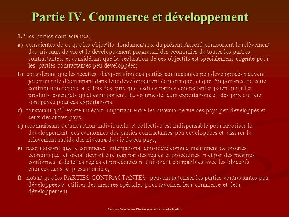 Centre d'études sur l'intégration et la mondialisation Partie IV. Commerce et développement 1.*Les parties contractantes, a) conscientes de ce que les