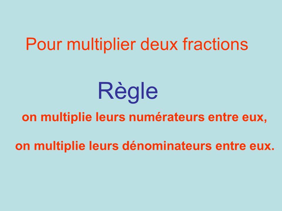 on multiplie leurs numérateurs entre eux, Règle Pour multiplier deux fractions on multiplie leurs dénominateurs entre eux.
