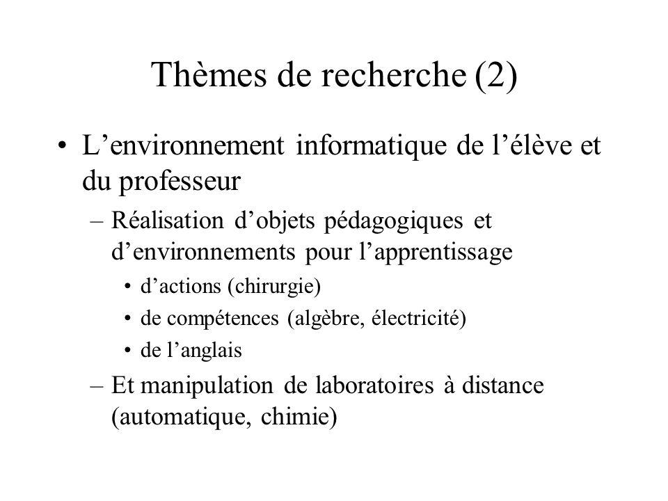 Thèmes de recherche (2) L'environnement informatique de l'élève et du professeur –Réalisation d'objets pédagogiques et d'environnements pour l'apprentissage d'actions (chirurgie) de compétences (algèbre, électricité) de l'anglais –Et manipulation de laboratoires à distance (automatique, chimie)