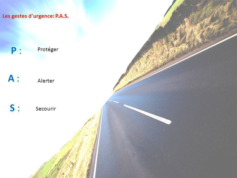 Les gestes d'urgence: P.A.S. P : A : S : Protéger Alerter Secourir