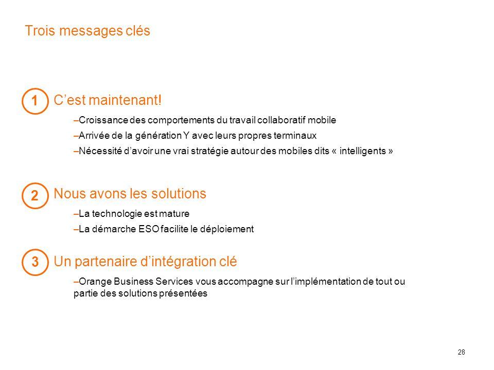 28 Trois messages clés  Un partenaire d'intégration clé –Orange Business Services vous accompagne sur l'implémentation de tout ou partie des solutions présentées 3 1  C'est maintenant.