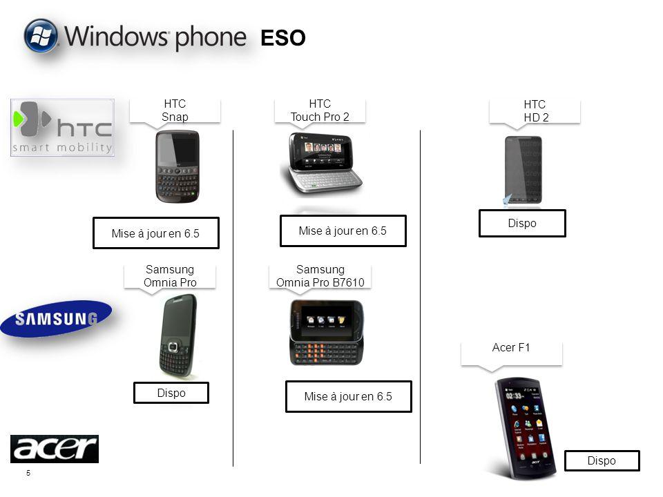 5 ESO Dispo Mise à jour en 6.5 Samsung Omnia Pro Samsung Omnia Pro HTC HD 2 HTC HD 2 HTC Touch Pro 2 HTC Touch Pro 2 HTC Snap HTC Snap Mise à jour en 6.5 Samsung Omnia Pro B7610 Samsung Omnia Pro B7610 Acer F1 Dispo