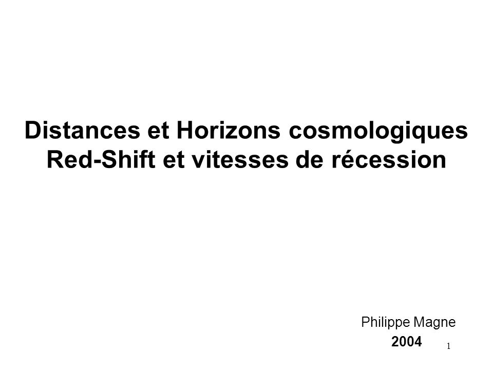 1 Distances et Horizons cosmologiques Red-Shift et vitesses de récession Philippe Magne 2004