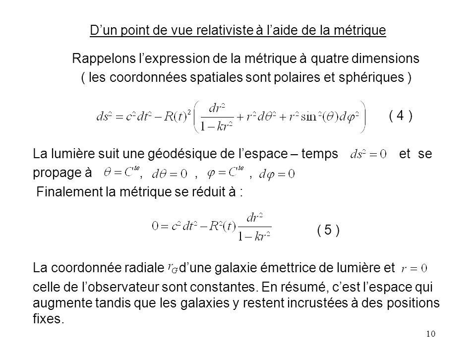 10 D'un point de vue relativiste à l'aide de la métrique Rappelons l'expression de la métrique à quatre dimensions ( les coordonnées spatiales sont polaires et sphériques ) ( 4 ) La lumière suit une géodésique de l'espace – temps et se propage à,,, Finalement la métrique se réduit à : ( 5 ) La coordonnée radiale d'une galaxie émettrice de lumière et celle de l'observateur sont constantes.