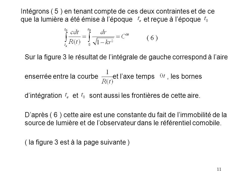 11 Intégrons ( 5 ) en tenant compte de ces deux contraintes et de ce que la lumière a été émise à l'époque et reçue à l'époque ( 6 ) Sur la figure 3 le résultat de l'intégrale de gauche correspond à l'aire enserrée entre la courbe et l'axe temps, les bornes d'intégration et sont aussi les frontières de cette aire.