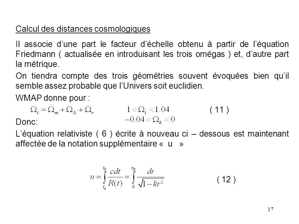 17 Calcul des distances cosmologiques Il associe d'une part le facteur d'échelle obtenu à partir de l'équation Friedmann ( actualisée en introduisant les trois omégas ) et, d'autre part la métrique.