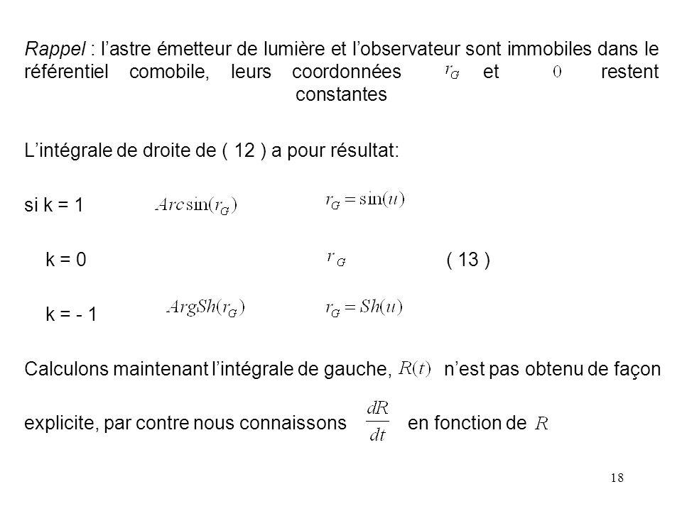 18 Rappel : l'astre émetteur de lumière et l'observateur sont immobiles dans le référentiel comobile, leurs coordonnées et restent constantes L'intégrale de droite de ( 12 ) a pour résultat: si k = 1 k = 0 ( 13 ) k = - 1 Calculons maintenant l'intégrale de gauche, n'est pas obtenu de façon explicite, par contre nous connaissons en fonction de