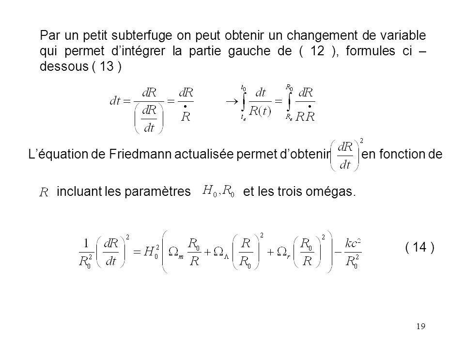19 Par un petit subterfuge on peut obtenir un changement de variable qui permet d'intégrer la partie gauche de ( 12 ), formules ci – dessous ( 13 ) L'équation de Friedmann actualisée permet d'obtenir en fonction de incluant les paramètres et les trois omégas.