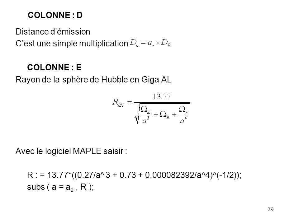 29 COLONNE : D Distance d'émission C'est une simple multiplication COLONNE : E Rayon de la sphère de Hubble en Giga AL Avec le logiciel MAPLE saisir : R : = 13.77*((0.27/a^ 3 + 0.73 + 0.000082392/a^4)^(-1/2)); subs ( a = a e, R );