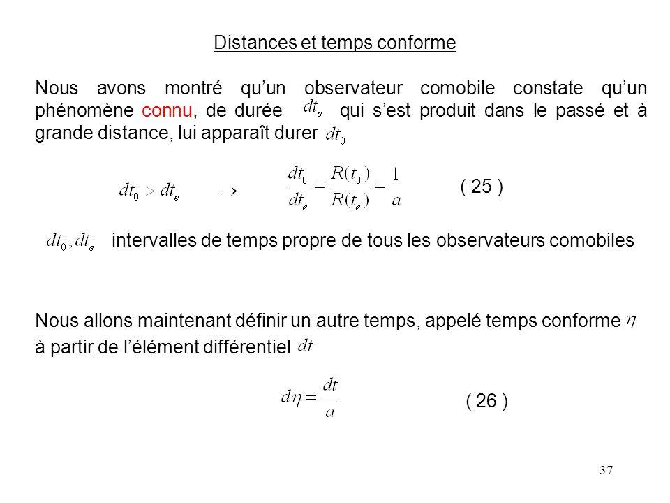 37 Distances et temps conforme Nous avons montré qu'un observateur comobile constate qu'un phénomène connu, de durée qui s'est produit dans le passé et à grande distance, lui apparaît durer ( 25 ) intervalles de temps propre de tous les observateurs comobiles Nous allons maintenant définir un autre temps, appelé temps conforme à partir de l'élément différentiel ( 26 )