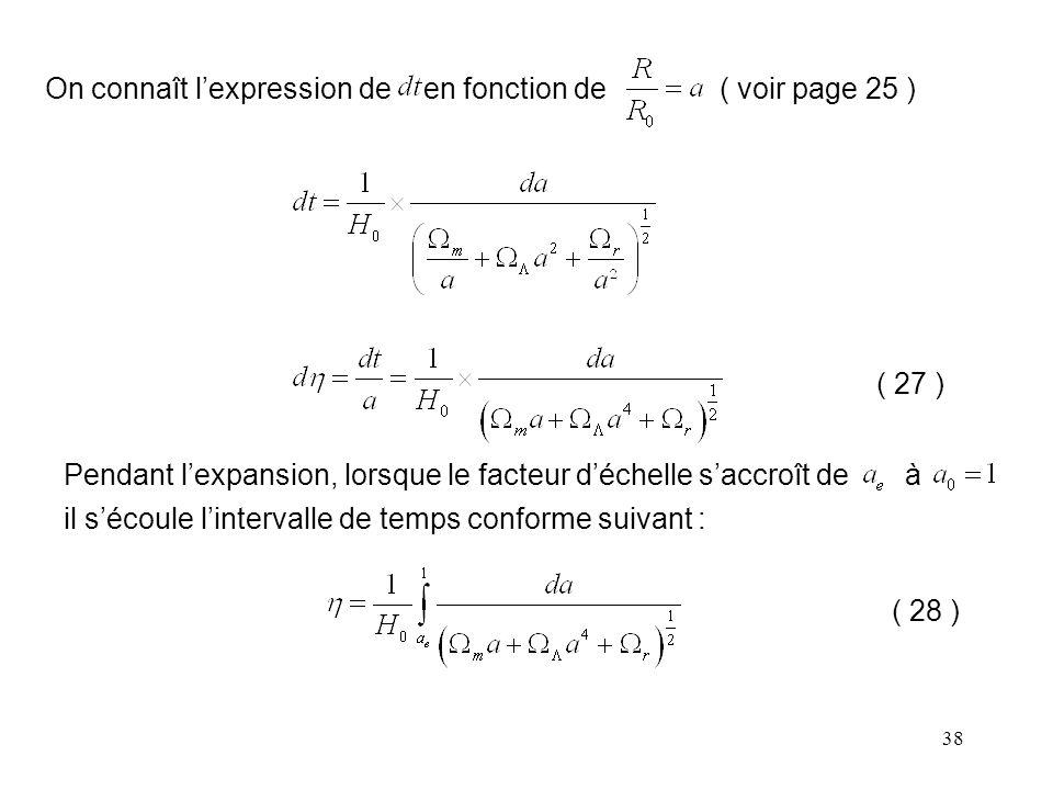 38 On connaît l'expression de en fonction de ( voir page 25 ) ( 27 ) Pendant l'expansion, lorsque le facteur d'échelle s'accroît de à il s'écoule l'intervalle de temps conforme suivant : ( 28 )