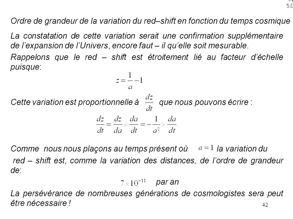 42 Ordre de grandeur de la variation du red–shift en fonction du temps cosmique La constatation de cette variation serait une confirmation supplémentaire de l'expansion de l'Univers, encore faut – il qu'elle soit mesurable.