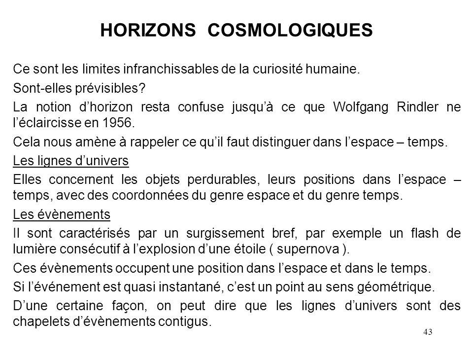 43 HORIZONS COSMOLOGIQUES Ce sont les limites infranchissables de la curiosité humaine.