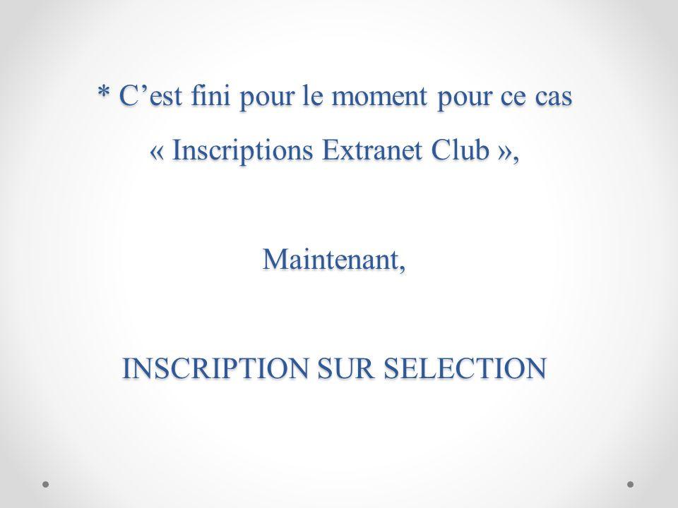 * C'est fini pour le moment pour ce cas « Inscriptions Extranet Club », Maintenant, INSCRIPTION SUR SELECTION