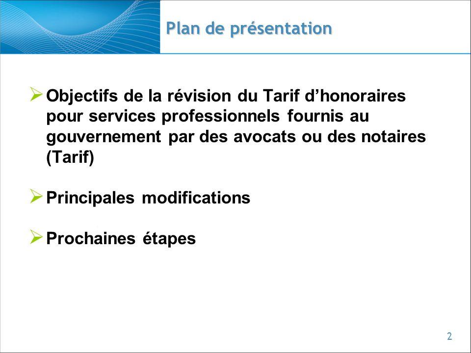 2  Objectifs de la révision du Tarif d'honoraires pour services professionnels fournis au gouvernement par des avocats ou des notaires (Tarif)  Principales modifications  Prochaines étapes Plan de présentation
