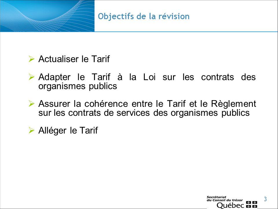 3 Objectifs de la révision  Actualiser le Tarif  Adapter le Tarif à la Loi sur les contrats des organismes publics  Assurer la cohérence entre le Tarif et le Règlement sur les contrats de services des organismes publics  Alléger le Tarif