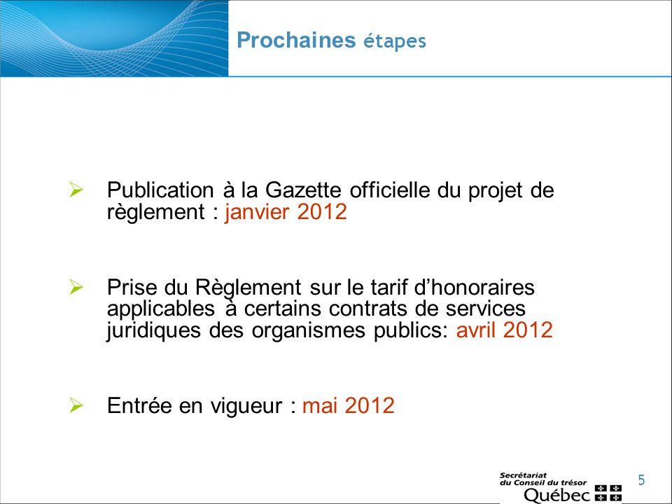 5 Prochaines étapes  Publication à la Gazette officielle du projet de règlement : janvier 2012  Prise du Règlement sur le tarif d'honoraires applicables à certains contrats de services juridiques des organismes publics: avril 2012  Entrée en vigueur : mai 2012