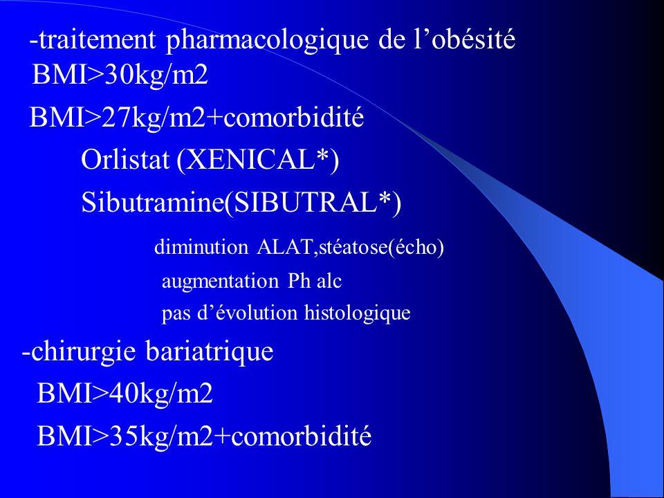 -traitement pharmacologique de l'obésité BMI>30kg/m2 BMI>27kg/m2+comorbidité Orlistat (XENICAL*) Sibutramine(SIBUTRAL*) diminution ALAT,stéatose(écho)