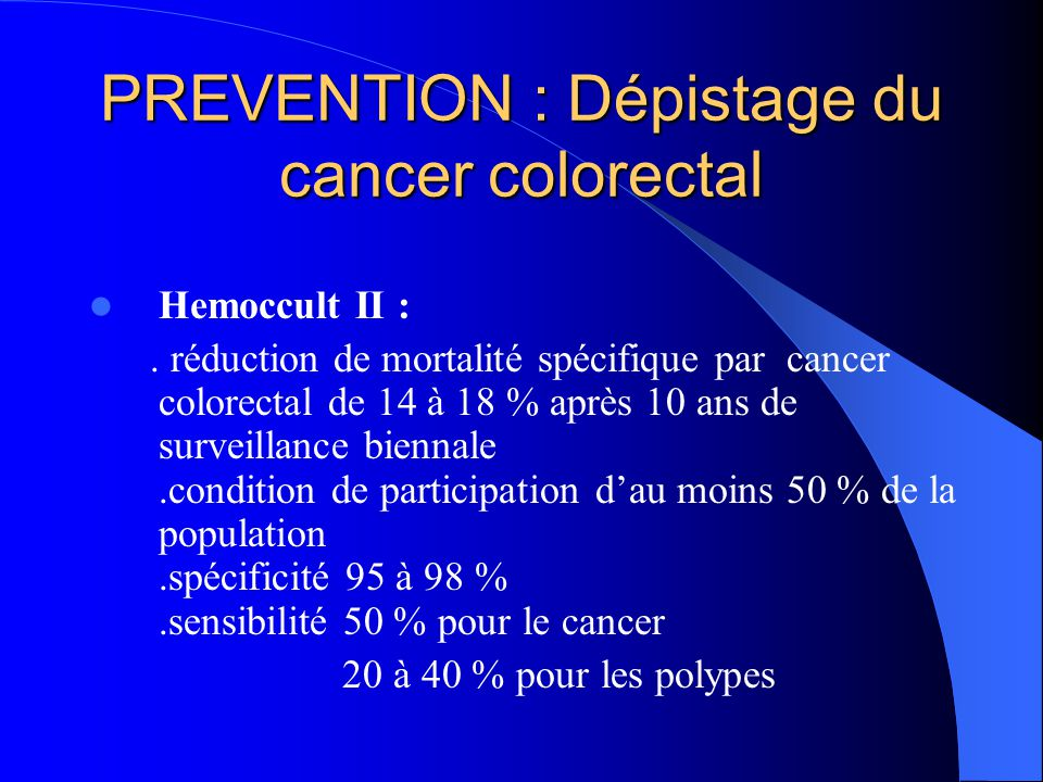 PREVENTION : Dépistage du cancer colorectal Hemoccult II :. réduction de mortalité spécifique par cancer colorectal de 14 à 18 % après 10 ans de surve