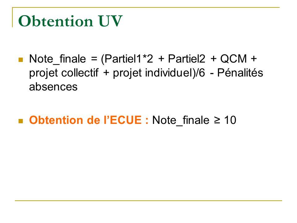 Obtention UV Note_finale = (Partiel1*2 + Partiel2 + QCM + projet collectif + projet individuel)/6 - Pénalités absences Obtention de l'ECUE : Note_fina