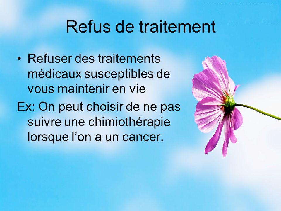 Refus de traitement Refuser des traitements médicaux susceptibles de vous maintenir en vie Ex: On peut choisir de ne pas suivre une chimiothérapie lorsque l'on a un cancer.