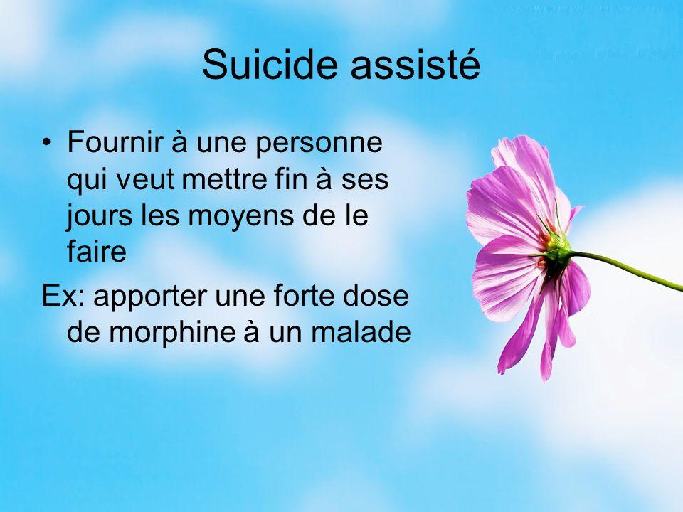 Suicide assisté Fournir à une personne qui veut mettre fin à ses jours les moyens de le faire Ex: apporter une forte dose de morphine à un malade